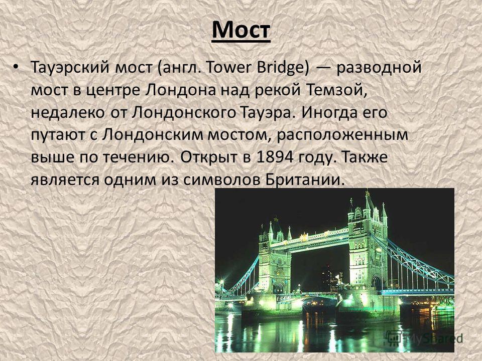 Мост Тауэрский мост (англ. Tower Bridge) разводной мост в центре Лондона над рекой Темзой, недалеко от Лондонского Тауэра. Иногда его путают с Лондонским мостом, расположенным выше по течению. Открыт в 1894 году. Также является одним из символов Брит