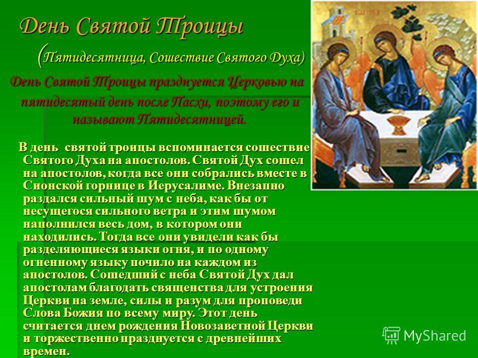 День Святой Троицы ( Пятидесятница, Сошествие Святого Духа) День Святой Троицы празднуется Церковью на пятидесятый день после Пасхи, поэтому его и называют Пятидесятницей. День Святой Троицы празднуется Церковью на пятидесятый день после Пасхи, поэто