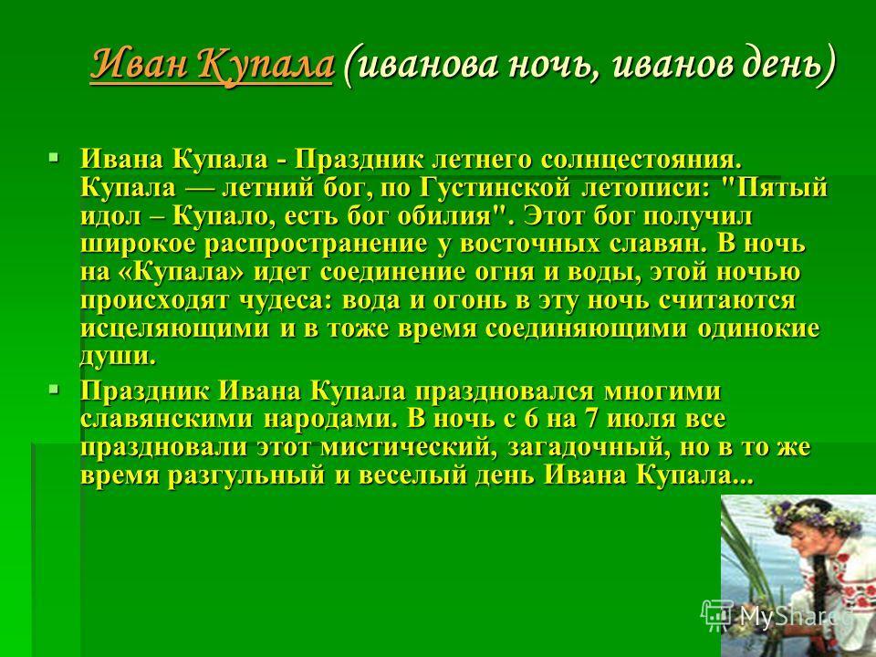 Иван Купала (иванова ночь, иванов день) Ивана Купала - Праздник летнего солнцестояния. Купала летний бог, по Густинской летописи: