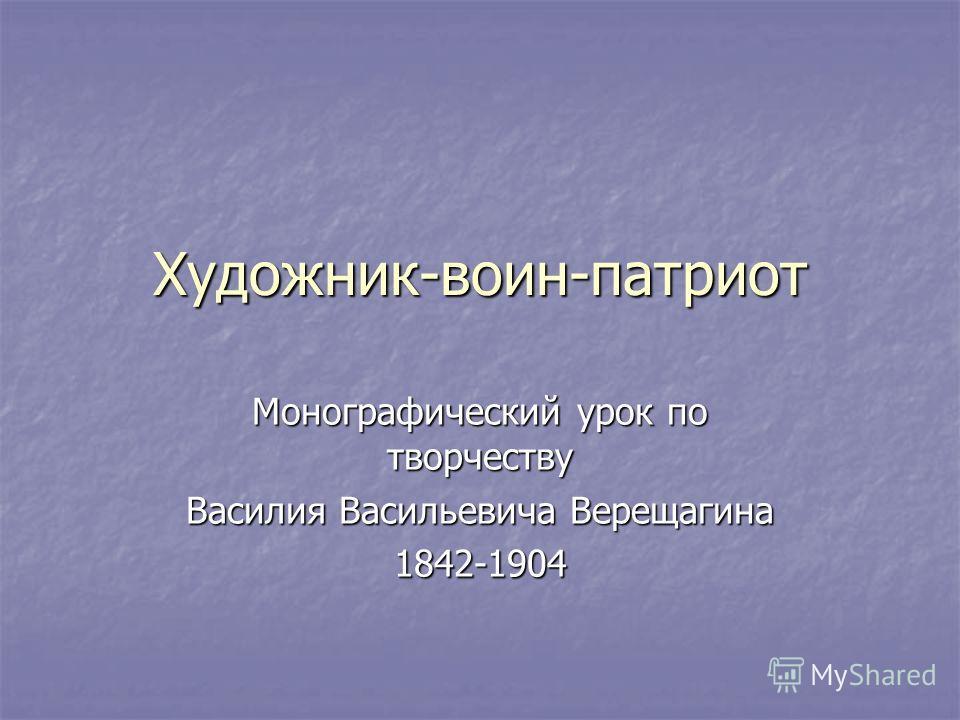 Художник-воин-патриот Монографический урок по творчеству Василия Васильевича Верещагина 1842-1904