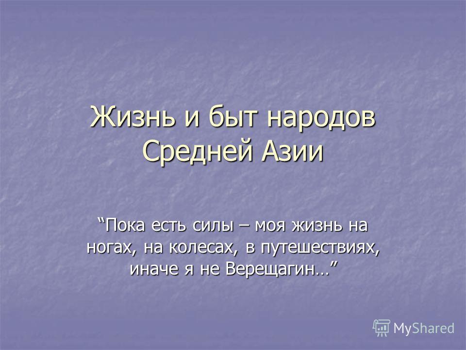 Жизнь и быт народов Средней Азии Пока есть силы – моя жизнь на ногах, на колесах, в путешествиях, иначе я не Верещагин…Пока есть силы – моя жизнь на ногах, на колесах, в путешествиях, иначе я не Верещагин…