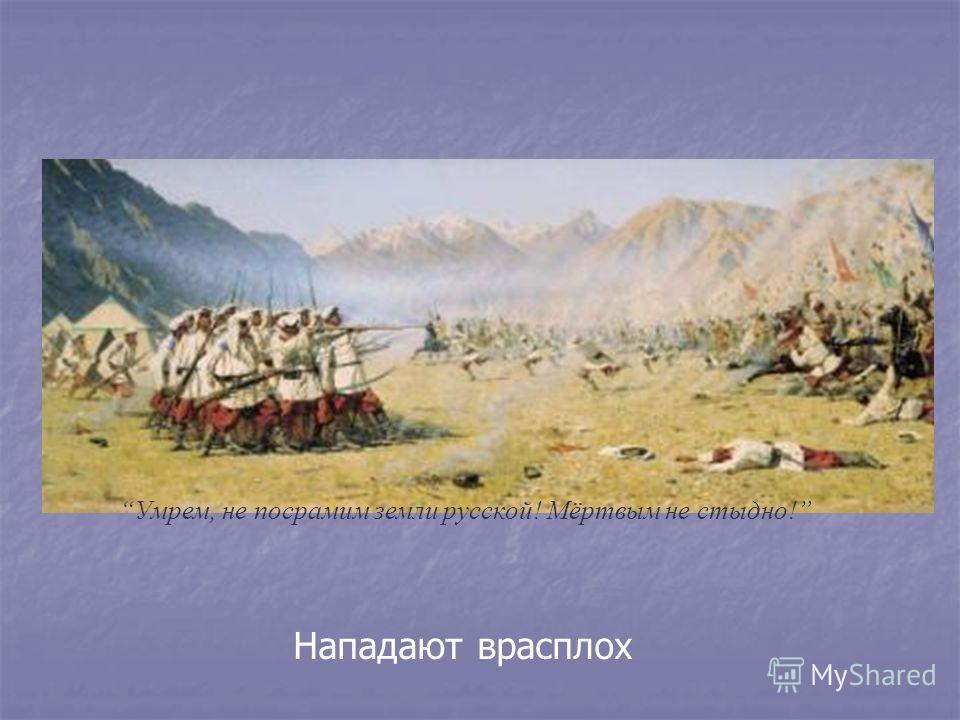 Нападают врасплох Умрем, не посрамим земли русской! Мёртвым не стыдно!