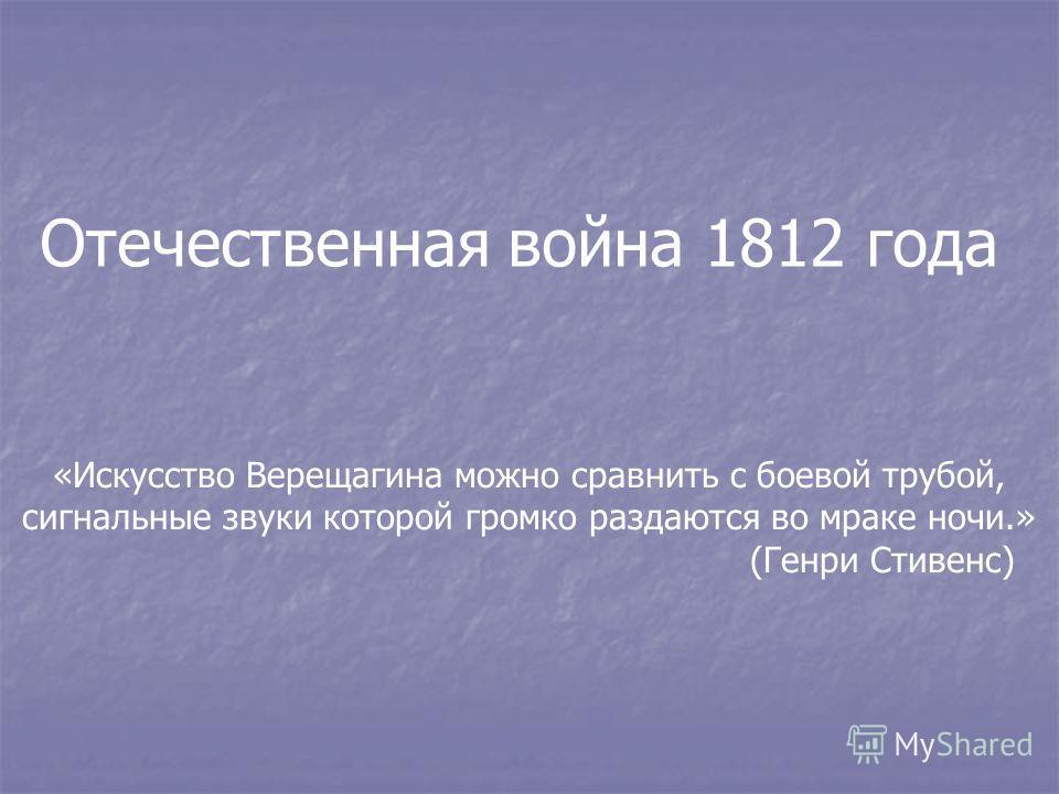 Отечественная война 1812 года «Искусство Верещагина можно сравнить с боевой трубой, сигнальные звуки которой громко раздаются во мраке ночи.» (Генри Стивенс)