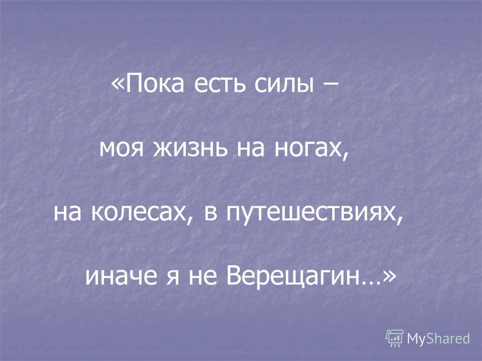 «Пока есть силы – моя жизнь на ногах, на колесах, в путешествиях, иначе я не Верещагин…»