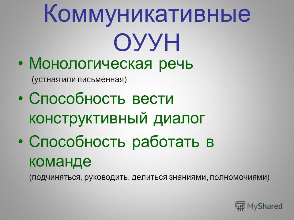 Коммуникативные ОУУН Монологическая речь (устная или письменная) Способность вести конструктивный диалог Способность работать в команде (подчиняться, руководить, делиться знаниями, полномочиями)