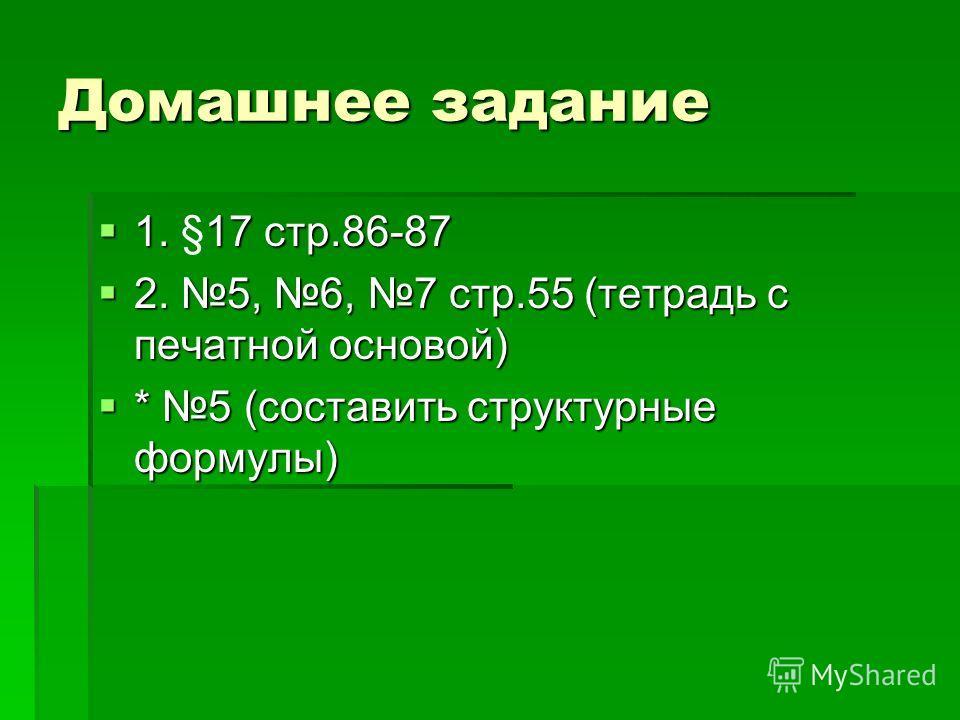 Домашнее задание 1. 17 стр.86-87 1. §17 стр.86-87 2. 5, 6, 7 стр.55 (тетрадь с печатной основой) 2. 5, 6, 7 стр.55 (тетрадь с печатной основой) * 5 (составить структурные формулы) * 5 (составить структурные формулы)