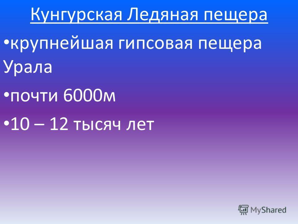 Кунгурская Ледяная пещера крупнейшая гипсовая пещера Урала почти 6000м 10 – 12 тысяч лет