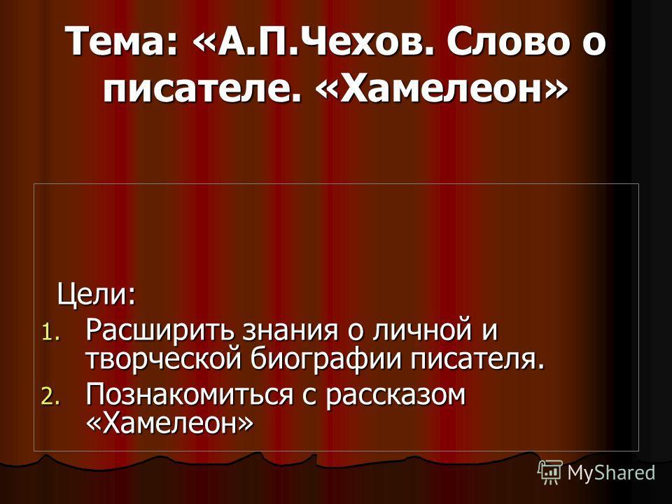 Тема: «А.П.Чехов. Слово о писателе. «Хамелеон» Цели: 1. Р асширить знания о личной и творческой биографии писателя. 2. П ознакомиться с рассказом «Хамелеон»