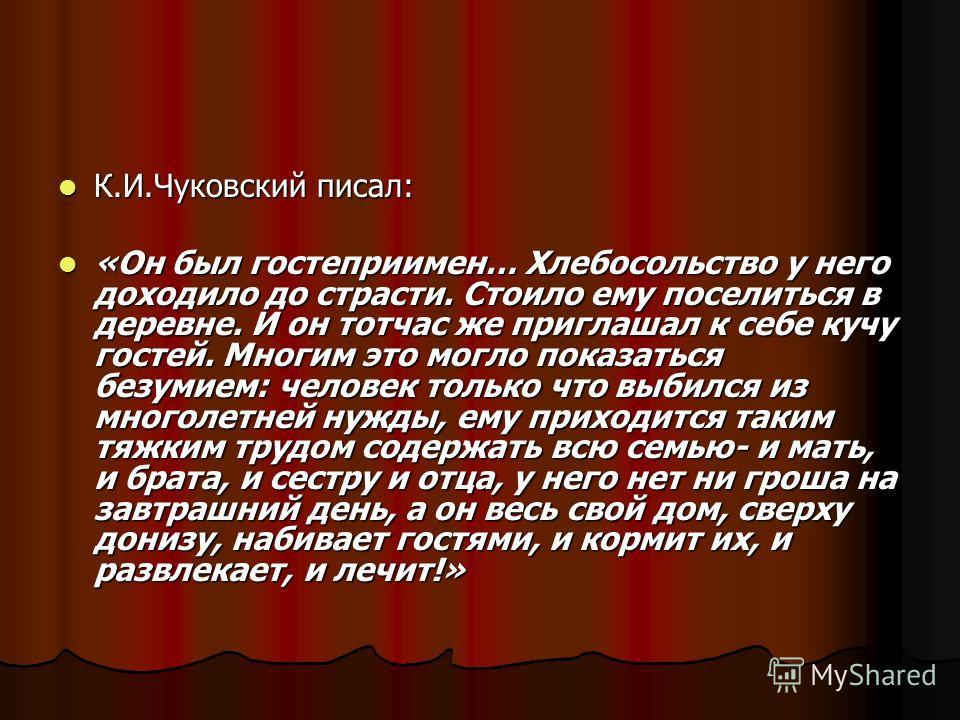 К.И.Чуковский писал: К.И.Чуковский писал: «Он был гостеприимен… Хлебосольство у него доходило до страсти. Стоило ему поселиться в деревне. И он тотчас же приглашал к себе кучу гостей. Многим это могло показаться безумием: человек только что выбился и
