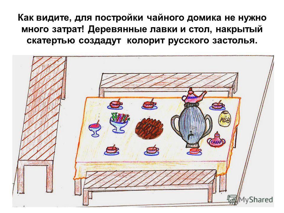 Как видите, для постройки чайного домика не нужно много затрат! Деревянные лавки и стол, накрытый скатертью создадут колорит русского застолья.