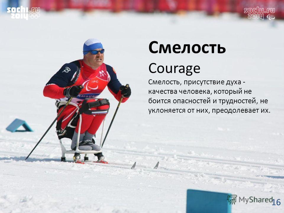 Смелость Courage Смелость, присутствие духа - качества человека, который не боится опасностей и трудностей, не уклоняется от них, преодолевает их. 16