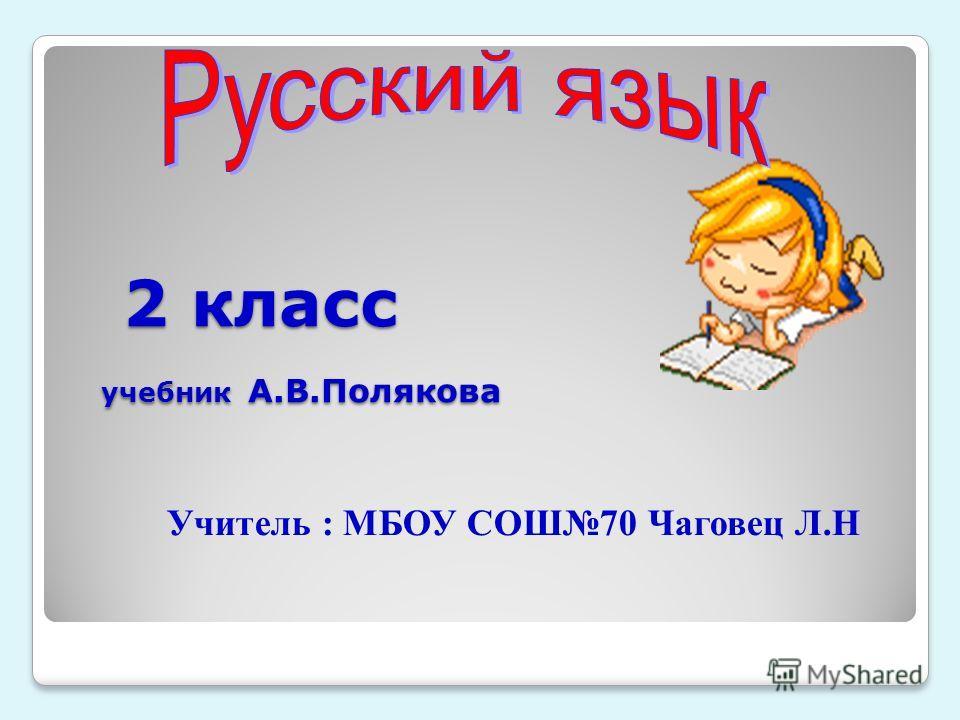 2 класс учебник А.В.Полякова 2 класс учебник А.В.Полякова Учитель : МБОУ СОШ70 Чаговец Л.Н