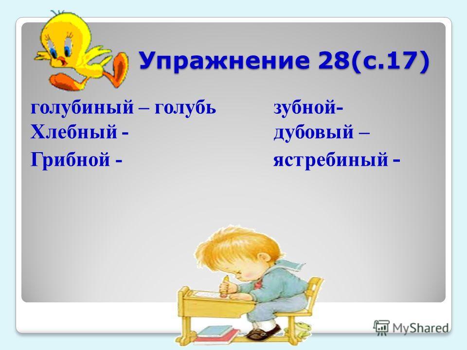 Упражнение 28(с.17) Упражнение 28(с.17) голубиный – голубь зубной- Хлебный - дубовый – Грибной - ястребиный -