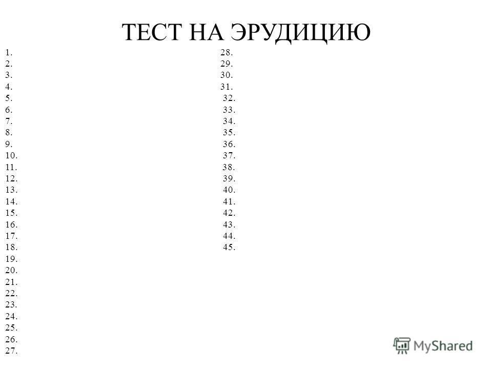 ТЕСТ НА ЭРУДИЦИЮ 1. 28. 2. 29. 3. 30. 4. 31. 5. 32. 6. 33. 7. 34. 8. 35. 9. 36. 10. 37. 11. 38. 12. 39. 13. 40. 14. 41. 15. 42. 16. 43. 17. 44. 18. 45. 19. 20. 21. 22. 23. 24. 25. 26. 27.