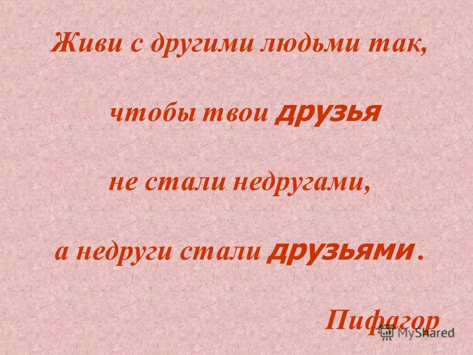 Живи с другими людьми так, чтобы твои друзья не стали недругами, а недруги стали друзьями. Пифагор