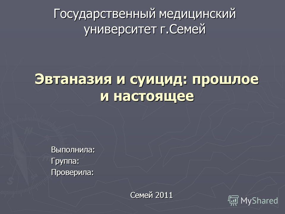 Государственный медицинский университет г.Семей Выполнила:Группа:Проверила: Семей 2011 Эвтаназия и суицид: прошлое и настоящее