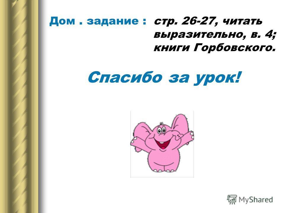 Дом. задание : стр. 26-27, читать выразительно, в. 4; книги Горбовского. Спасибо за урок!