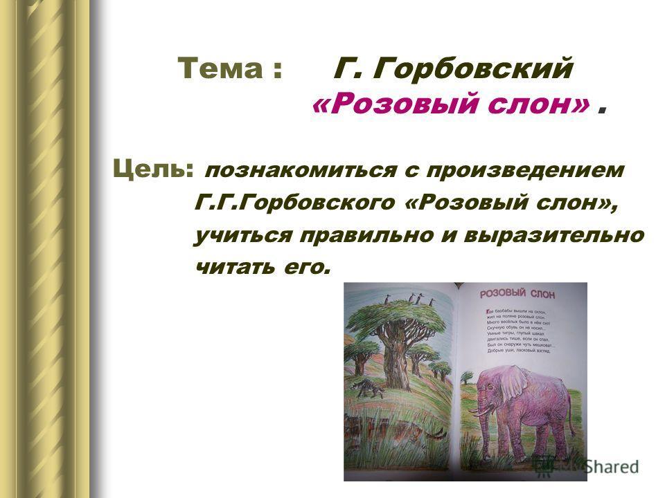 Тема : Г. Горбовский «Розовый слон». Цель: познакомиться с произведением Г.Г.Горбовского «Розовый слон», учиться правильно и выразительно читать его.