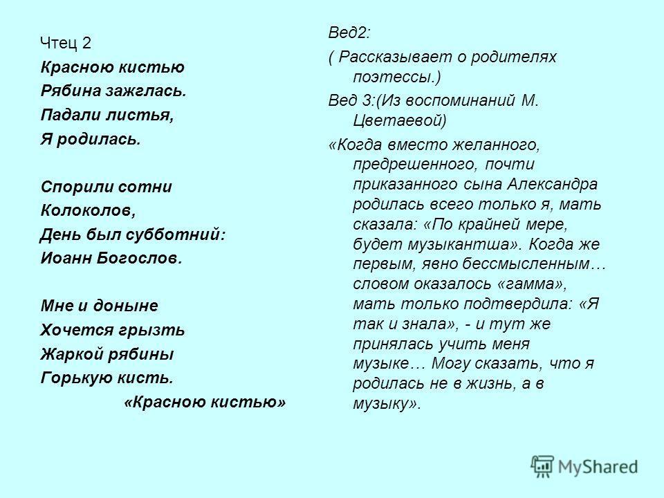 Чтец 2 Красною кистью Рябина зажглась. Падали листья, Я родилась. Спорили сотни Колоколов, День был субботний: Иоанн Богослов. Мне и доныне Хочется грызть Жаркой рябины Горькую кисть. «Красною кистью» Вед2: ( Рассказывает о родителях поэтессы.) Вед 3
