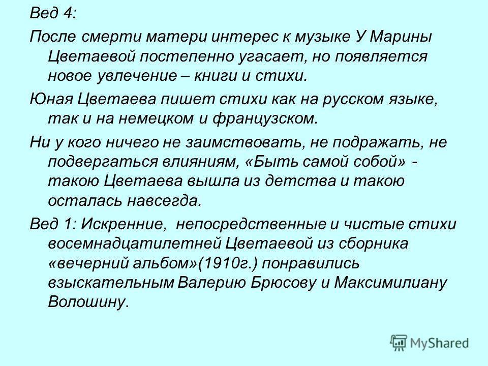 Вед 4: После смерти матери интерес к музыке У Марины Цветаевой постепенно угасает, но появляется новое увлечение – книги и стихи. Юная Цветаева пишет стихи как на русском языке, так и на немецком и французском. Ни у кого ничего не заимствовать, не по