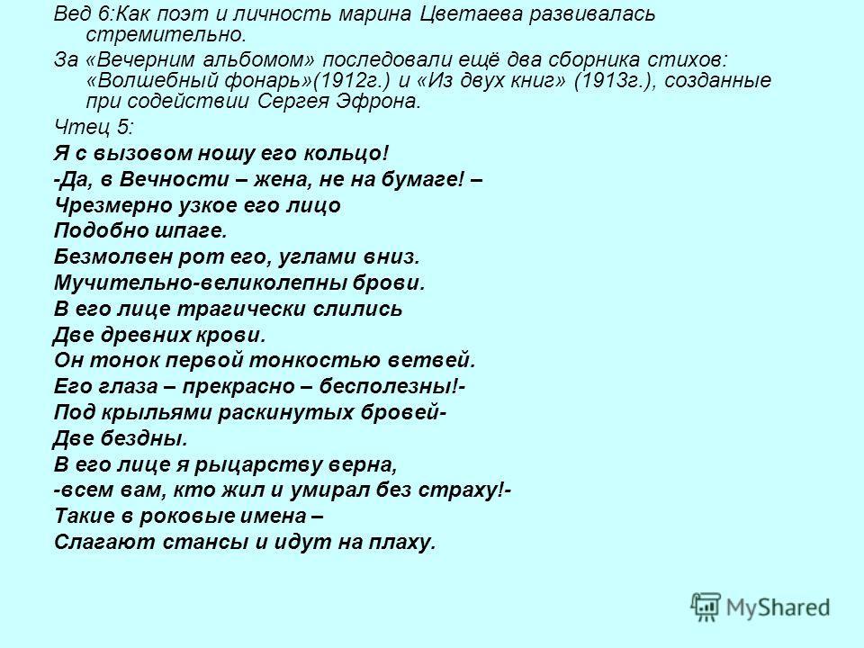 Вед 6:Как поэт и личность марина Цветаева развивалась стремительно. За «Вечерним альбомом» последовали ещё два сборника стихов: «Волшебный фонарь»(1912г.) и «Из двух книг» (1913г.), созданные при содействии Сергея Эфрона. Чтец 5: Я с вызовом ношу его