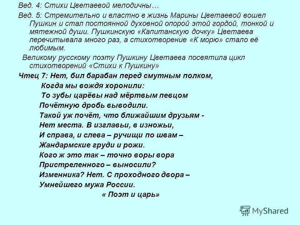 Вед. 4: Стихи Цветаевой мелодичны… Вед. 5: Стремительно и властно в жизнь Марины Цветаевой вошел Пушкин и стал постоянной духовной опорой этой гордой, тонкой и мятежной души. Пушкинскую «Капитанскую дочку» Цветаева перечитывала много раз, а стихотвор