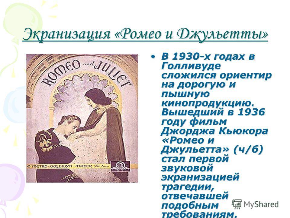 Экранизация «Ромео и Джульетты» В 1930-х годах в Голливуде сложился ориентир на дорогую и пышную кинопродукцию. Вышедший в 1936 году фильм Джорджа Кьюкора «Ромео и Джульетта» (ч/б) стал первой звуковой экранизацией трагедии, отвечавшей подобным требо