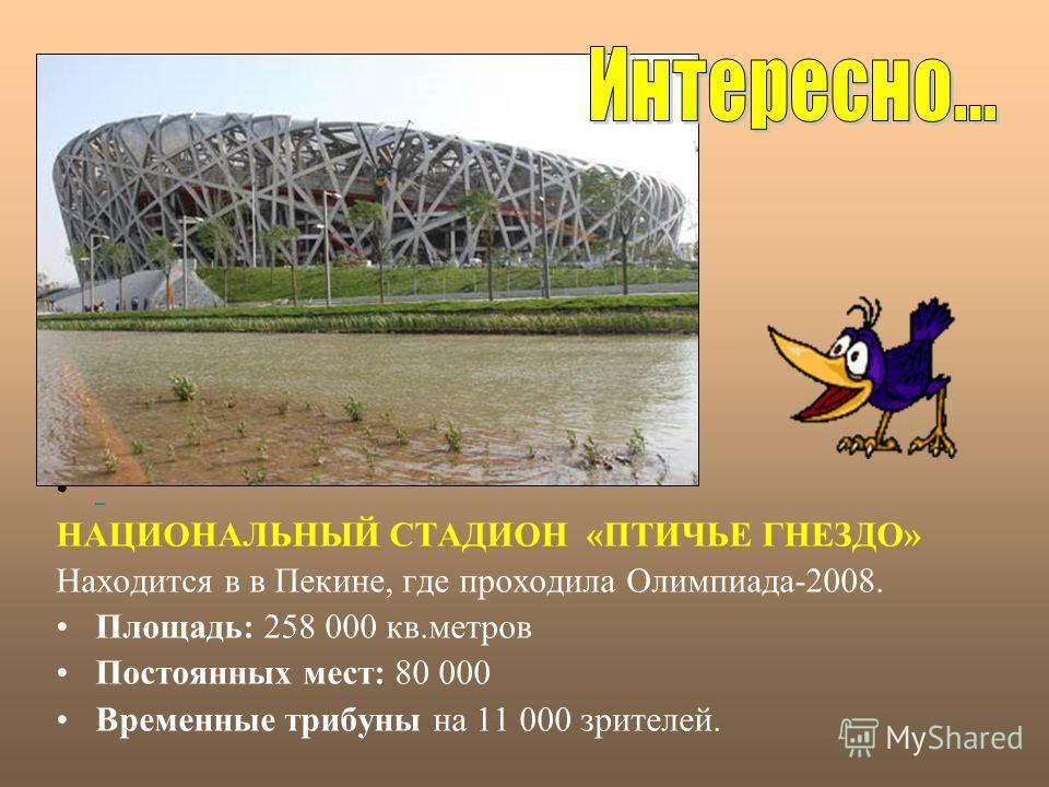 НАЦИОНАЛЬНЫЙ СТАДИОН «ПТИЧЬЕ ГНЕЗДО» Находится в в Пекине, где проходила Олимпиада-2008. Площадь: 258 000 кв.метров Постоянных мест: 80 000 Временные трибуны на 11 000 зрителей.