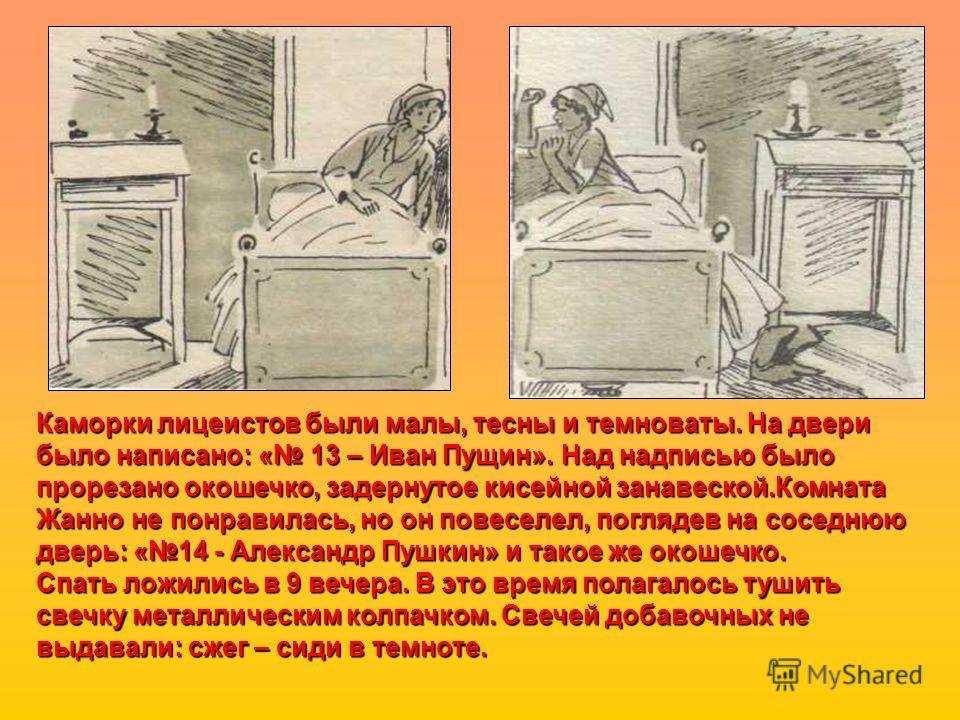 Каморки лицеистов были малы, тесны и темноваты. На двери было написано: « 13 – Иван Пущин». Над надписью было прорезано окошечко, задернутое кисейной занавеской.Комната Жанно не понравилась, но он повеселел, поглядев на соседнюю дверь: «14 - Александ