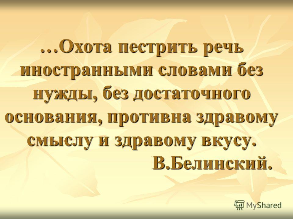 …Охота пестрить речь иностранными словами без нужды, без достаточного основания, противна здравому смыслу и здравому вкусу. В.Белинский.
