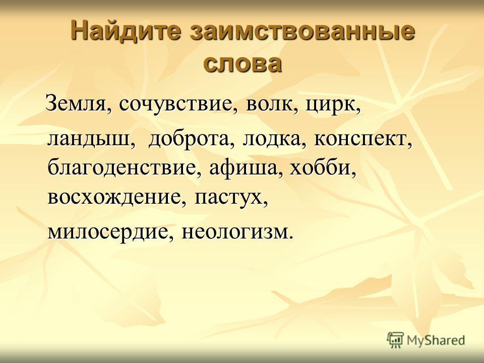 Найдите заимствованные слова Земля, сочувствие, волк, цирк, Земля, сочувствие, волк, цирк, ландыш, доброта, лодка, конспект, благоденствие, афиша, хобби, восхождение, пастух, ландыш, доброта, лодка, конспект, благоденствие, афиша, хобби, восхождение,