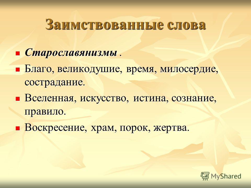 Заимствованные слова Старославянизмы. Старославянизмы. Благо, великодушие, время, милосердие, сострадание. Благо, великодушие, время, милосердие, сострадание. Вселенная, искусство, истина, сознание, правило. Вселенная, искусство, истина, сознание, пр