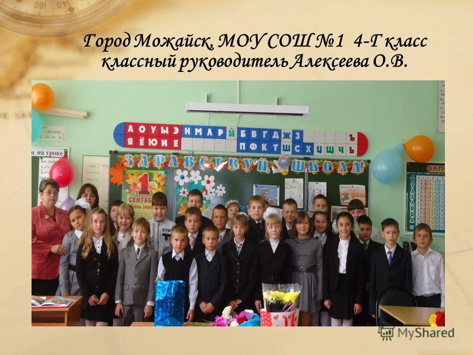 Город Можайск, МОУ СОШ 1 4-Г класс классный руководитель Алексеева О.В.