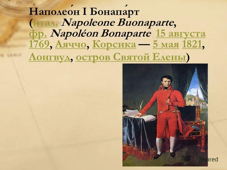 Наполеон I Бонапарт (итал. Napoleone Buonaparte, фр. Napoléon Bonaparte 15 августа 1769, Аяччо, Корсика 5 мая 1821, Лонгвуд, остров Святой Елены) итал. фр.15 августа 1769АяччоКорсика5 мая1821 Лонгвудостров Святой Елены