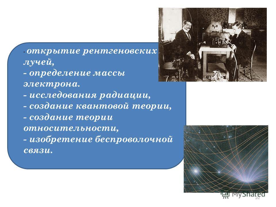 - открытие рентгеновских лучей, - определение массы электрона. - исследования радиации, - создание квантовой теории, - создание теории относительности, - изобретение беспроволочной связи. 10
