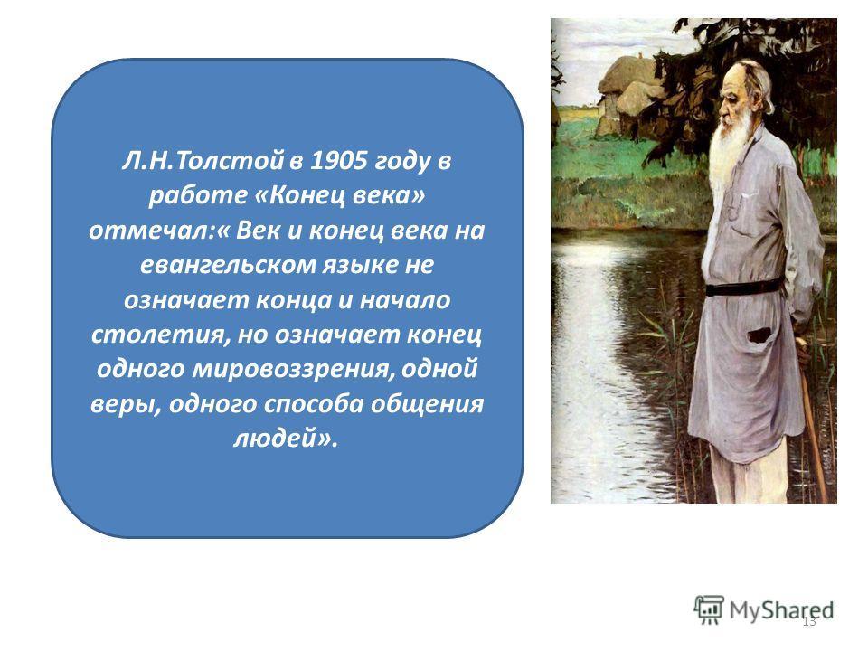 Л.Н.Толстой в 1905 году в работе «Конец века» отмечал:« Век и конец века на евангельском языке не означает конца и начало столетия, но означает конец одного мировоззрения, одной веры, одного способа общения людей». 13