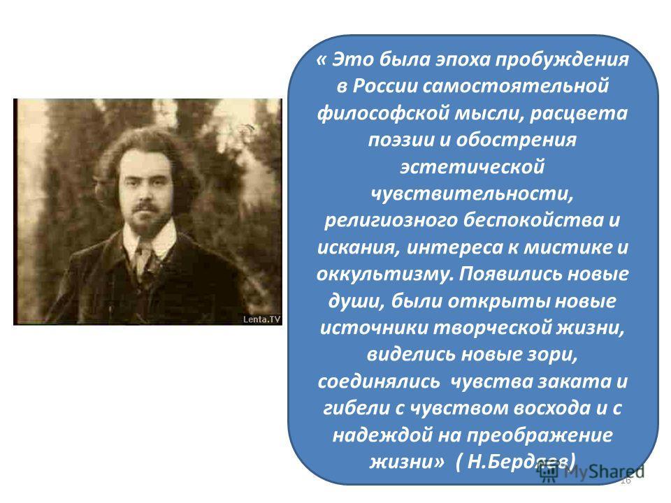 « Это была эпоха пробуждения в России самостоятельной философской мысли, расцвета поэзии и обострения эстетической чувствительности, религиозного беспокойства и искания, интереса к мистике и оккультизму. Появились новые души, были открыты новые источ