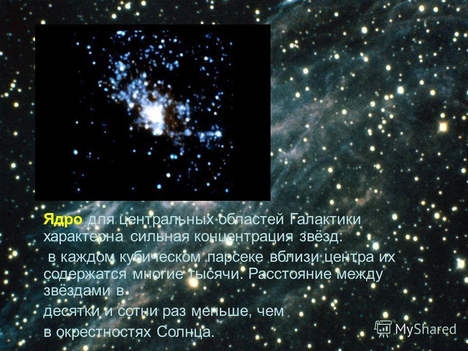Ядро для центральных областей Галактики характерна сильная концентрация звёзд: в каждом кубическом парсеке вблизи центра их содержатся многие тысячи. Расстояние между звёздами в десятки и сотни раз меньше, чем в окрестностях Солнца.