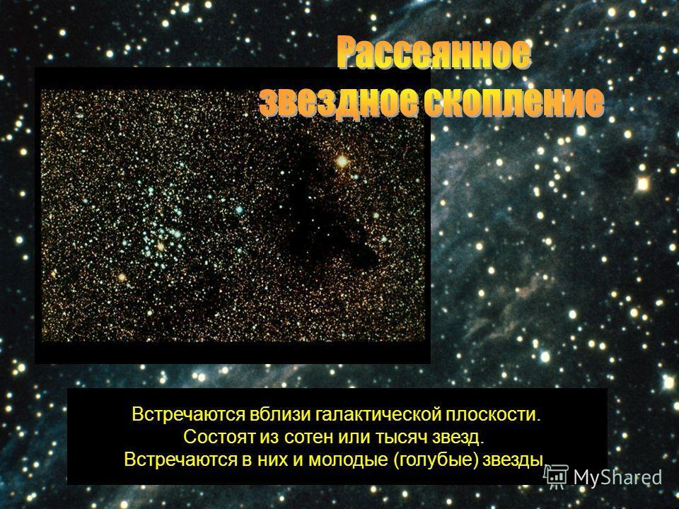 Встречаются вблизи галактической плоскости. Состоят из сотен или тысяч звезд. Встречаются в них и молодые (голубые) звезды.
