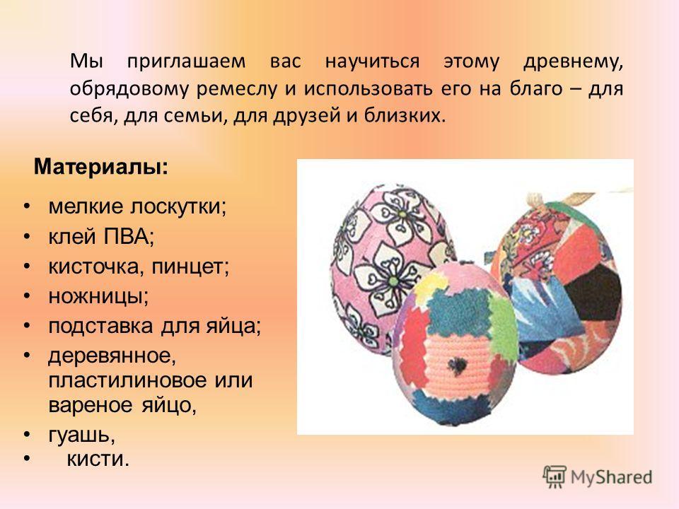 Мы приглашаем вас научиться этому древнему, обрядовому ремеслу и использовать его на благо – для себя, для семьи, для друзей и близких. мелкие лоскутки; клей ПВА; кисточка, пинцет; ножницы; подставка для яйца; деревянное, пластилиновое или вареное яй