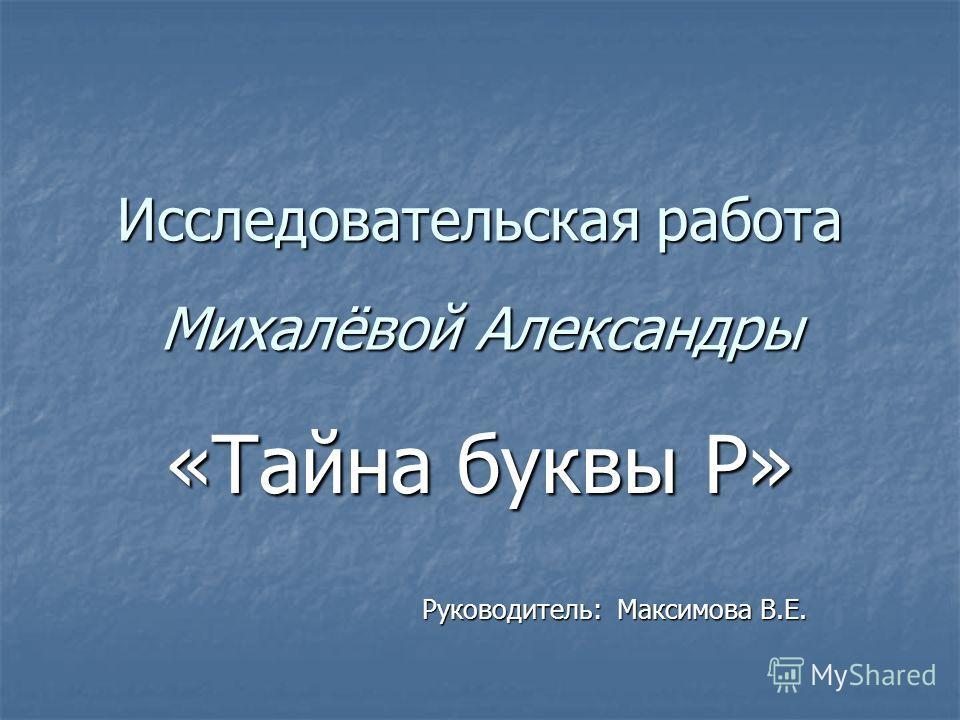 Исследовательская работа Михалёвой Александры «Тайна буквы Р» Руководитель: Максимова В.Е.