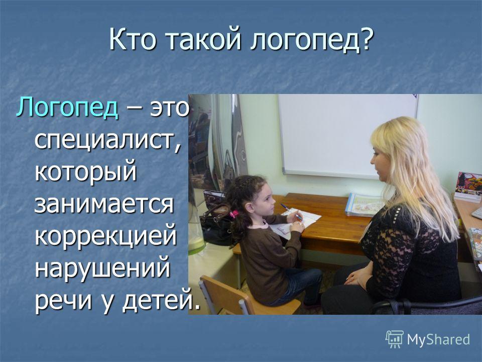 Кто такой логопед? Логопед – это специалист, который занимается коррекцией нарушений речи у детей.