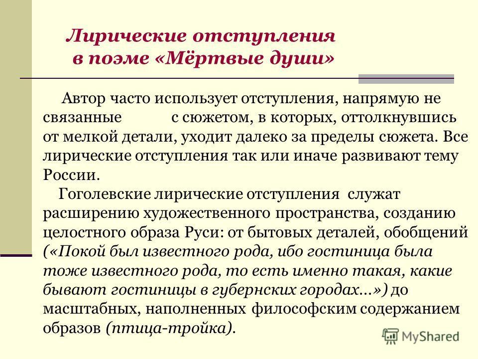 Автор часто использует отступления, напрямую не связанные с сюжетом, в которых, оттолкнувшись от мелкой детали, уходит далеко за пределы сюжета. Все лирические отступления так или иначе развивают тему России. Гоголевские лирические отступления служат