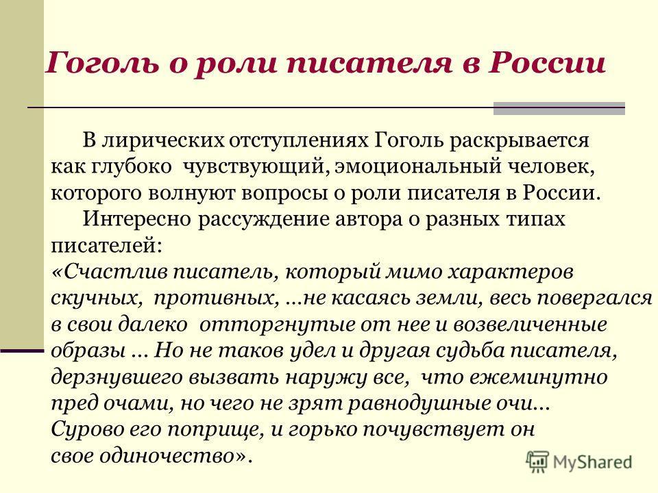 В лирических отступлениях Гоголь раскрывается как глубоко чувствующий, эмоциональный человек, которого волнуют вопросы о роли писателя в России. Интересно рассуждение автора о разных типах писателей: «Счастлив писатель, который мимо характеров скучны