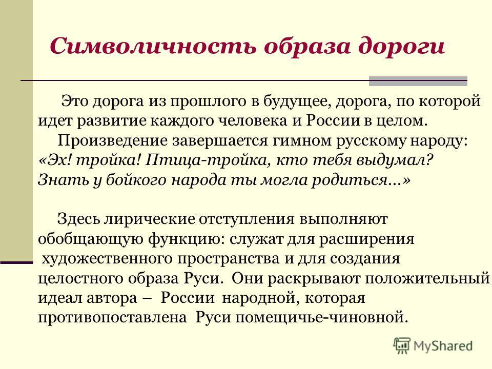 Символичность образа дороги Это дорога из прошлого в будущее, дорога, по которой идет развитие каждого человека и России в целом. Произведение завершается гимном русскому народу: «Эх! тройка! Птица-тройка, кто тебя выдумал? Знать у бойкого народа ты
