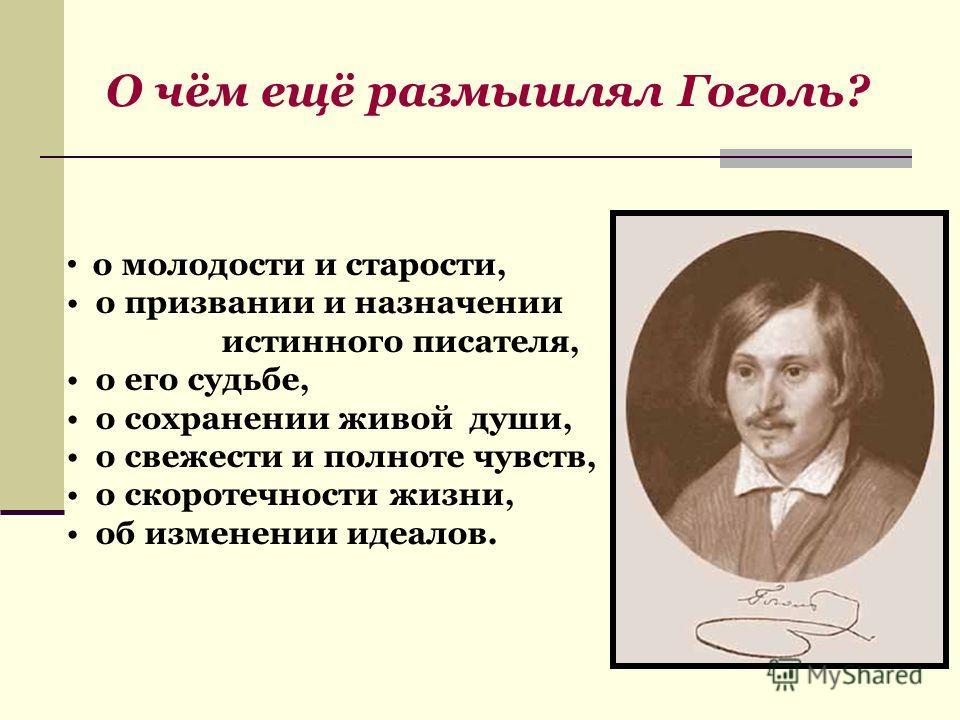 О чём ещё размышлял Гоголь? о молодости и старости, о призвании и назначении истинного писателя, о его судьбе, о сохранении живой души, о свежести и полноте чувств, о скоротечности жизни, об изменении идеалов.