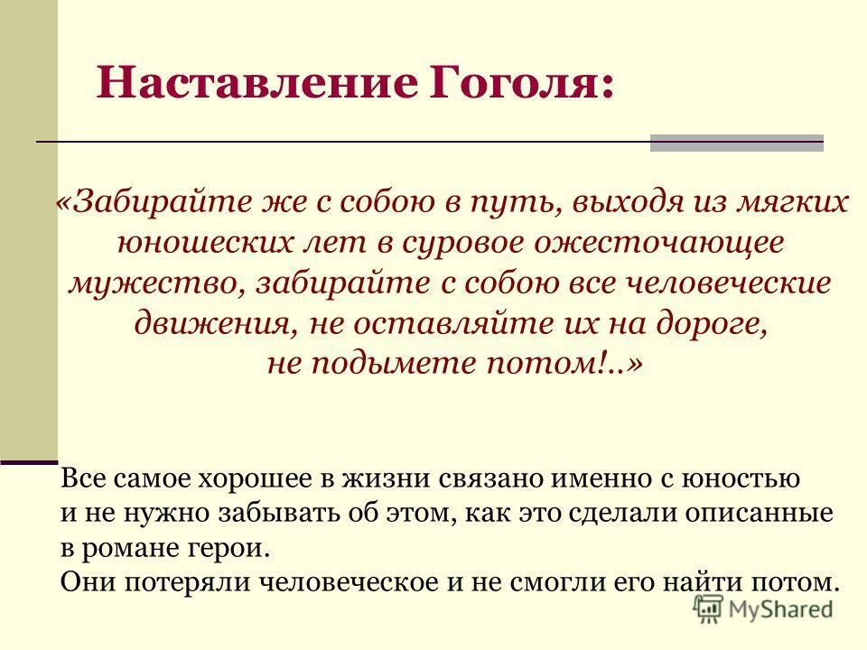 Наставление Гоголя: «Забирайте же с собою в путь, выходя из мягких юношеских лет в суровое ожесточающее мужество, забирайте с собою все человеческие движения, не оставляйте их на дороге, не подымете потом!..» Все самое хорошее в жизни связано именно