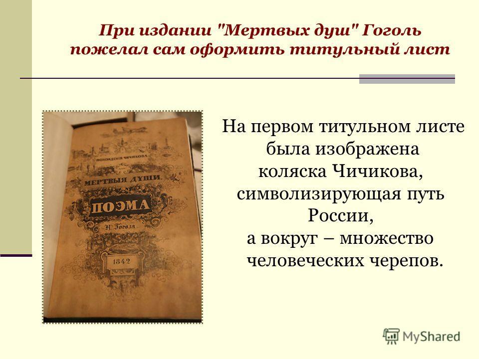 При издании Мертвых душ Гоголь пожелал сам оформить титульный лист На первом титульном листе была изображена коляска Чичикова, символизирующая путь России, а вокруг – множество человеческих черепов.