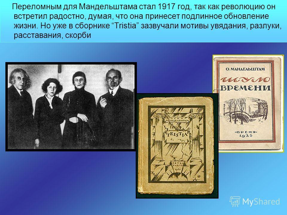 Переломным для Мандельштама стал 1917 год, так как революцию он встретил радостно, думая, что она принесет подлинное обновление жизни. Но уже в сборнике Tristia зазвучали мотивы увядания, разлуки, расставания, скорби