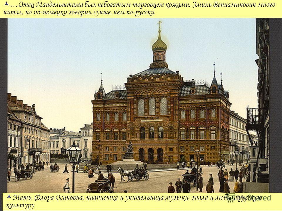 …Отец Мандельштама был небогатым торговцем кожами. Эмиль Вениаминович много читал, но по-немецки говорил лучше, чем по-русски. Мать, Флора Осиповна, пианистка и учительница музыки, знала и любила русскую культуру